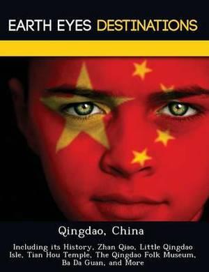 Qingdao, China: Including Its History, Zhan Qiao, Little Qingdao Isle, Tian Hou Temple, the Qingdao Folk Museum, Ba Da Guan, and More