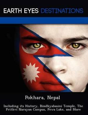 Pokhara, Nepal: Including Its History, Bindhyabasini Temple, the Prithvi Narayan Campus, Pewa Lake, and More