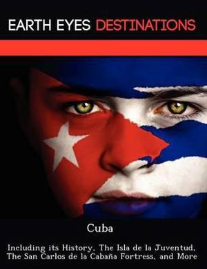 Cuba: Including Its History, the Isla de La Juventud, the San Carlos de La Cabana Fortress, and More