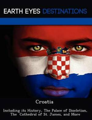 Croatia: Including Its History, the Palace of Diocletian, the Cathedral of St. James, and More