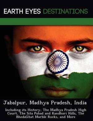 Jabalpur, Madhya Pradesh, India: Including Its History, the Madhya Pradesh High Court, the Sita Pahad and Kandhari Hills, the Bhedaghat Marble Rocks, and More