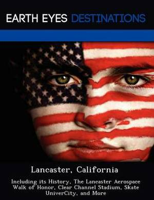 Lancaster, California: Including Its History, the Lancaster Aerospace Walk of Honor, Clear Channel Stadium, Skate Univercity, and More