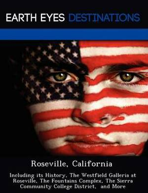 Roseville, California: Including Its History, the Westfield Galleria at Roseville, the Fountains Complex, the Sierra Community College District, and More