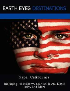 Napa, California: Including Its History, Spanish Town, Little Italy, and More