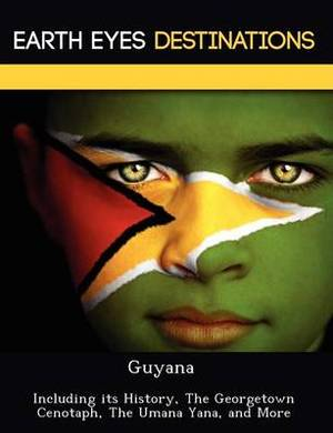Guyana: Including Its History, the Georgetown Cenotaph, the Umana Yana, and More