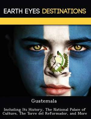 Guatemala: Including Its History, the National Palace of Culture, the Torre del Reformador, and More