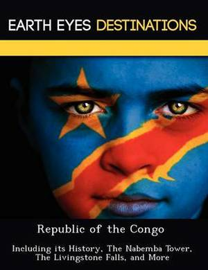Republic of the Congo: Including Its History, the Nabemba Tower, the Livingstone Falls, and More