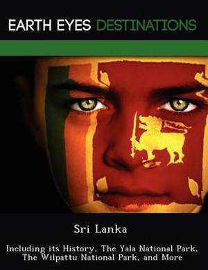 Sri Lanka: Including Its History, the Yala National Park, the Wilpattu National Park, and More