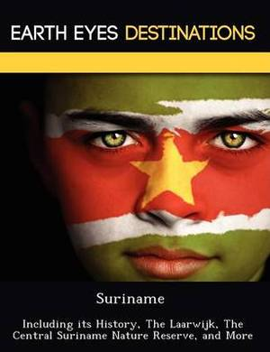 Suriname: Including Its History, the Laarwijk, the Central Suriname Nature Reserve, and More