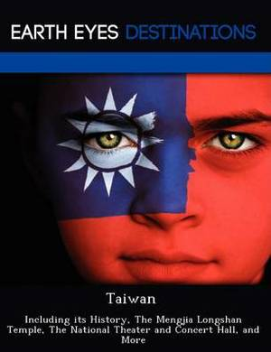 Taiwan: Including Its History, the Mengjia Longshan Temple, the National Theater and Concert Hall, and More