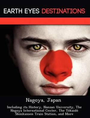 Nagoya, Japan: Including Its History, Nanzan University, the Nagoya International Center, the T Kaid Shinkansen Train Station, and More
