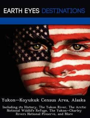 Yukon Koyukuk Census Area, Alaska: Including Its History, the Yukon River, the Arctic National Wildlife Refuge, the Yukon Charley Rivers National Preserve, and More