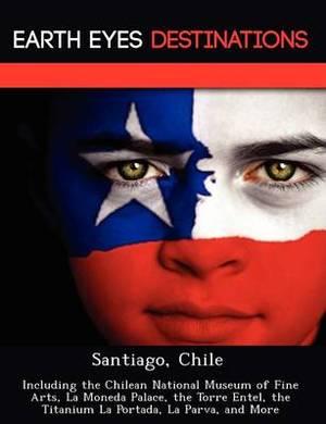 Santiago, Chile: Including the Chilean National Museum of Fine Arts, La Moneda Palace, the Torre Entel, the Titanium La Portada, La Parva, and More