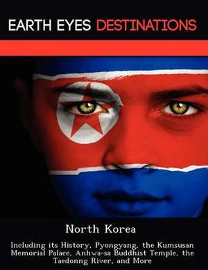 North Korea: Including Its History, Pyongyang, the Kumsusan Memorial Palace, Anhwa-Sa Buddhist Temple, the Taedonng River, and More