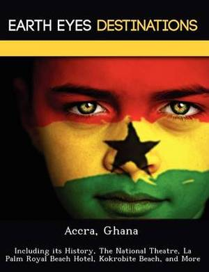 Accra, Ghana: Including Its History, the National Theatre, La Palm Royal Beach Hotel, Kokrobite Beach, and More