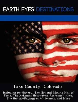 Lake County, Colorado: Including Its History, the National Mining Hall of Fame, the Arkansas Headwaters Recreation Area, the Hunter-Fryingpan Wilderness, and More