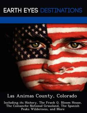 Las Animas County, Colorado: Including Its History, the Frank G. Bloom House, the Comanche National Grassland, the Spanish Peaks Wilderness, and More