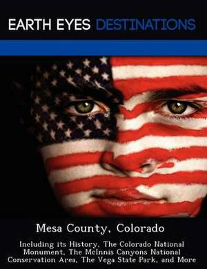 Mesa County, Colorado: Including Its History, the Colorado National Monument, the McInnis Canyons National Conservation Area, the Vega State Park, and More