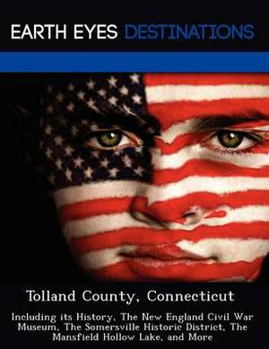 Tolland County, Connecticut: Including Its History, the New England Civil War Museum, the Somersville Historic District, the Mansfield Hollow Lake, and More