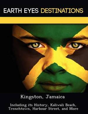 Kingston, Jamaica: Including Its History, Kaliwali Beach, Trenchtown, Harbour Street, and More