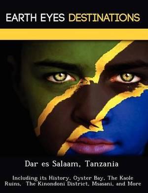 Dar Es Salaam, Tanzania: Including Its History, Oyster Bay, the Kaole Ruins, the Kinondoni District, Msasani, and More