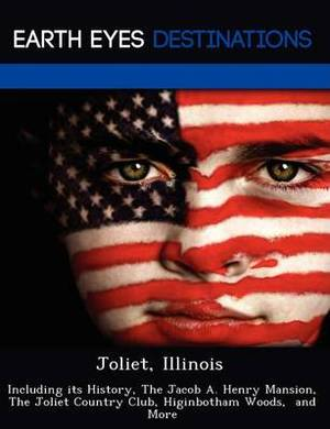 Joliet, Illinois: Including Its History, the Jacob A. Henry Mansion, the Joliet Country Club, Higinbotham Woods, and More
