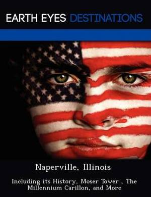 Naperville, Illinois: Including Its History, Moser Tower, the Millennium Carillon, and More