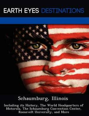Schaumburg, Illinois: Including Its History, the World Headquarters of Motorola, the Schaumburg Convention Center, Roosevelt University, and More