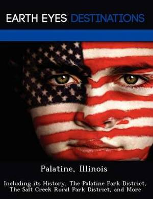 Palatine, Illinois: Including Its History, the Palatine Park District, the Salt Creek Rural Park District, and More