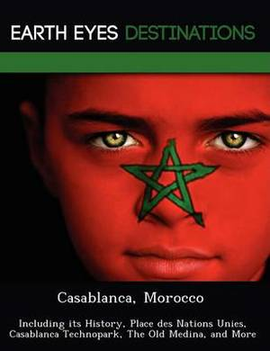 Casablanca, Morocco: Including Its History, Place Des Nations Unies, Casablanca Technopark, the Old Medina, and More