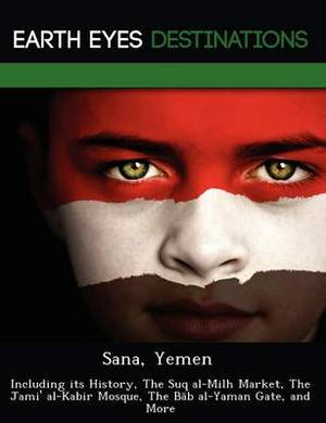 Sana, Yemen: Including Its History, the Suq Al-Milh Market, the Jami' Al-Kabir Mosque, the B B Al-Yaman Gate, and More