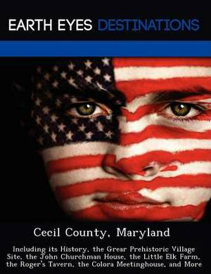 Cecil County, Maryland: Including Its History, the Grear Prehistoric Village Site, the John Churchman House, the Little Elk Farm, the Roger's Tavern, the Colora Meetinghouse, and More
