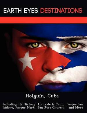 Holguin, Cuba: Including Its History, Loma de La Cruz, Parque San Isidoro, Parque Marti, San Jose Church, and More