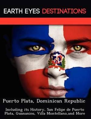 Puerto Plata, Dominican Republic: Including Its History, San Felipe de Puerto Plata, Guananico, Villa Montellano, and More