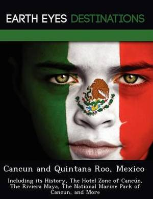 Cancun and Quintana Roo, Mexico: Including Its History, the Hotel Zone of Canc N, the Riviera Maya, the National Marine Park of Cancun, and More