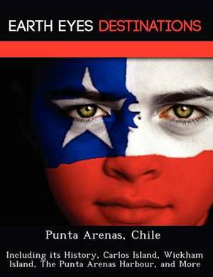 Punta Arenas, Chile: Including Its History, Carlos Island, Wickham Island, the Punta Arenas Harbour, and More