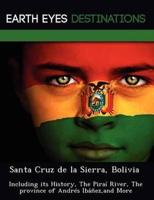 Santa Cruz de La Sierra, Bolivia: Including Its History, the Pira River, the Province of Andr S Ib EZ, and More
