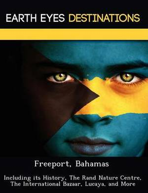 Freeport, Bahamas: Including Its History, the Rand Nature Centre, the International Bazaar, Lucaya, and More
