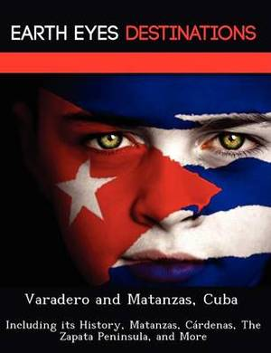 Varadero and Matanzas, Cuba: Including Its History, Matanzas, C Rdenas, the Zapata Peninsula, and More