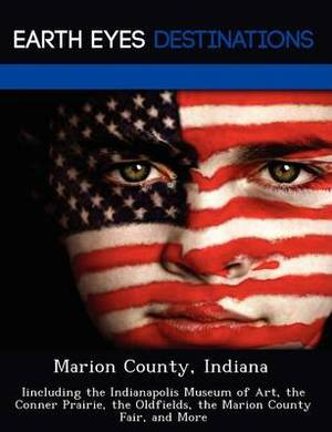 Marion County, Indiana: Iincluding the Indianapolis Museum of Art, the Conner Prairie, the Oldfields, the Marion County Fair, and More