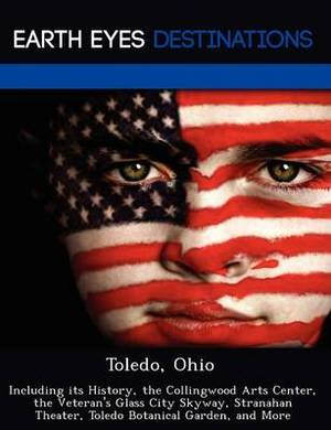 Toledo, Ohio: Including Its History, the Collingwood Arts Center, the Veteran's Glass City Skyway, Stranahan Theater, Toledo Botanical Garden, and More