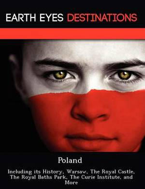 Poland: Including Its History, Warsaw, the Royal Castle, the Royal Baths Park, the Curie Institute, and More