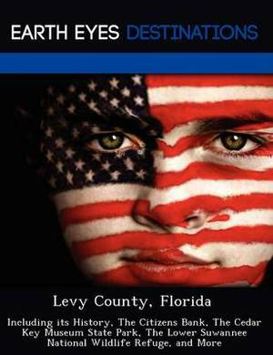 Levy County, Florida: Including Its History, the Citizens Bank, the Cedar Key Museum State Park, the Lower Suwannee National Wildlife Refuge, and More