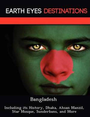 Bangladesh: Including Its History, Dhaka, Ahsan Manzil, Star Mosque, Sunderbans, and More