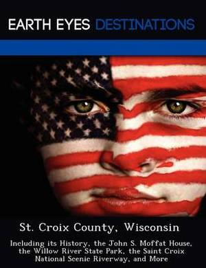 St. Croix County, Wisconsin: Including Its History, the John S. Moffat House, the Willow River State Park, the Saint Croix National Scenic Riverway, and More
