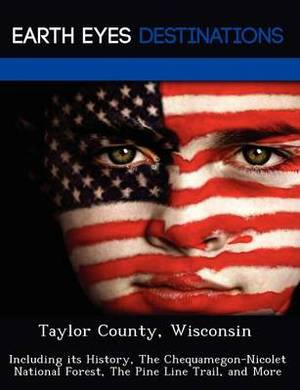 Taylor County, Wisconsin: Including Its History, the Chequamegon-Nicolet National Forest, the Pine Line Trail, and More