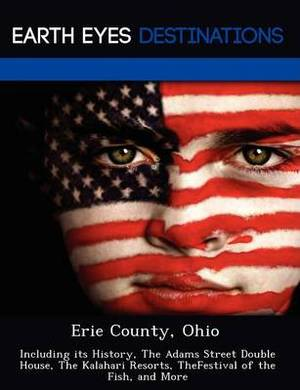 Erie County, Ohio: Including Its History, the Adams Street Double House, the Kalahari Resorts, Thefestival of the Fish, and More