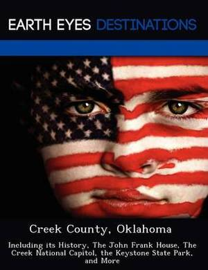 Creek County, Oklahoma: Including Its History, the John Frank House, the Creek National Capitol, the Keystone State Park, and More
