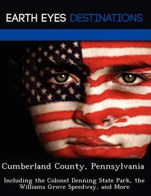 Cumberland County, Pennsylvania: Including the Colonel Denning State Park, the Williams Grove Speedway, and More