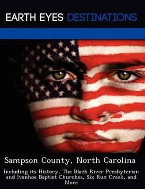 Sampson County, North Carolina: Including Its History, the Black River Presbyterian and Ivanhoe Baptist Churches, Six Run Creek, and More